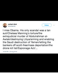 Chelsea, Drone, and Obama: exiled idiot  omartsendo  Follow  I miss Obama. His only scandal was a tan  suit/Chelsea Manning's torture/the  extrajudicial murder of Abdulrahman al-  Awlaki/destroying Libya/arming and enabling  the Saudi destruction of Yemen/letting the  bankers off scott-free/mass deportation/the  drone kill list/Espionage Act/...  2:00 PM -23 Aug 2018