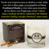 """Smell, Ted, and Book: Existe una empresa que se dedica a crear velas  con olor a libro,yiejo, La compañia se llama  Frostbeard Studio y crea velas para amantes  de los libros con fragancias como:""""Libros  viejos, bodega de libros, biblioteca de Oxford,  mansión Gatsby, estudio Sherlock"""" entre otras.  OLD BOOK SMELL  Did you know?  Lignin, the stuff that prevents all trees from  adopting the weeping habit, is a polymer made  up of units that are closely rel ted vaniln  When made into paper and stored for years, it  breaks down and smells good Which is how  ine providence has  arranged for secondhund  bookstores to smell like good quulity vanil  absolute.  e, subliminally stek ingt a huner fo  Perfumes: The Guide  PAGES  knowledge in all of us.  ANDLES FOR BOOK LOvERS  PAGES  SABI  com/sabiasquep"""
