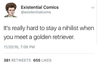 Nihilistic: Existential Comics  Ca existentialcoms  It's really hard to stay a nihilist when  you meet a golden retriever.  11/20/16, 7:08 PM  381  RETWEETS  655  LIKES