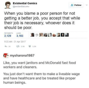 Fast Food, Food, and Memes: Existential Comics  @existentiaicoms  Follow  When you blame a poor person for not  getting a better job, you accept that while  their job is necessary, whoever does it  should be poor.  RETWEETS LKES  2.129 3,18320  9:22 AM-21 Apr 2017  mysharona1987  Like, you want janitors and McDonald fast food  workers and cleaners.  You just don't want them to make a liveable wage  and have healthcare and be treated like proper  human beings.