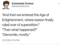 "Dank, Existentialism, and Superstition: Existential Comics  @existentialcoms  ""And then we entered the Age of  Enlightenment, where reason finally  ruled over of superstition.""  ""Then what happened?""  ""Genocide, mostly.""  12/17/16, 3:15 PM"