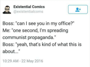 """Can I See: Existential Comics  @existentialcoms  Boss: """"can I see you in my office?""""  Me: """"one second, I'm spreading  communist propaganda.""""  Boss: """"yeah, that's kind of what this is  about...""""  10:29 AM-22 May 2016"""