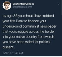 Finance, Bank, and Communist: Existential Comics  @existentialcoms  by age 35 you should have robbed  your first Bank to finance your  underground communist newspaper  that you smuggle across the border  into your native country from which  you have been exiled for political  dissent.  5/18/18, 11:45 AM