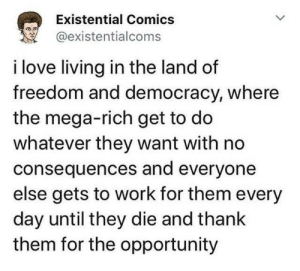 America the Beautiful: Existential Comics  @existentialcoms  i love living in the land of  freedom and democracy, where  the mega-rich get to do  whatever they want with no  consequences and everyone  else gets to work for them every  day until they die and thank  them for the opportunity America the Beautiful