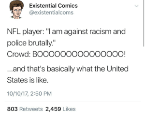 "Nfl Player: Existential Comics  @existentialcoms  NFL player: ""Tam against racism and  police brutally  Crowd: BOOOOOOOOOOOOOOO!  and that's basically what the United  States is like  10/10/17, 2:50 PM  803 Retweets 2,459 Likes"