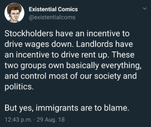 Memes, Politics, and Tumblr: Existential Comics  @existentialcoms  Stockholders have an incentive to  drive wages down. Landlords have  an incentive to drive rent up. These  two groups own basically everything,  and control most of our society and  politics.  But yes, immigrants are to blame.  12:43 p.m. 29 Aug. 18 liberal-memes:Political Memes