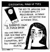 ✞✞ This is not a group: https://www.facebook.com/groups/disturbing.utopia  ✞ https://twitter.com/DisturbingEx  ☠ https://www.instagram.com/disturbing.your.existence  🍷 https://disturbingbookclub.tumblr.com/: EXISTENTIAL MAKE UP TIPS  A THE KEY TO AMAZING SKIN  IS A GOOD QUALITY  MOISTURIZER, ALTHOUGH  A IT WILL NOT REVIVE YOUR  WITHERED SOUL  Try Regenerist Cream  in Futile Beige  YOU CAN EVEN OUT  KO, CD  YOUR SKIN TONE WITH  A LIGHT- COVERAGE  FOUNDATION, BUT  YOU CANNOT OUTWIT  DEATH  Gemma CORRELL IS ✞✞ This is not a group: https://www.facebook.com/groups/disturbing.utopia  ✞ https://twitter.com/DisturbingEx  ☠ https://www.instagram.com/disturbing.your.existence  🍷 https://disturbingbookclub.tumblr.com/
