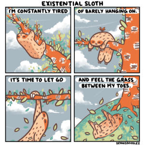 wholesome sloth! [OC]: EXISTENTIAL SLOTH  CM CONSTANTLY TIRED  OF BARELY HANGING ON.  IT'S TIME TO LET GO  AND FEEL THE GRASS  BETWEEN MY TOES.  0  DENNISDOODLEZ wholesome sloth! [OC]