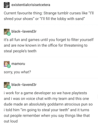 "tumblr curses: existentialcrisisetcetera  Current favourite thing: Strange tumblr curses like ""T'II  shred your shoes"" or ""T'Il fill the lobby with sand""  black--lavend3r  it's all fun and games until you forget to filter yourself  and are now known in the office for threatening to  steal people's teeth  mamoru  sorry, you what?  black--lavend3  i work for a game developer so we have playtests  and i was on voice chat with my team and this one  dude made an absolutely goddamn atrocious pun so  told him ""im going to steal your teeth"" and it turns  out people remember when you say things like that  out loud tumblr curses"
