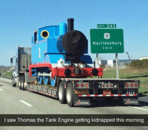 He's real: EXIT 243  Harrisonburg  1 MILE  I saw Thomas the Tank Engine getting kidnapped this morning He's real