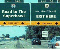Tom Brady, Houston Texans, and Houston: EXIT 34B  800  Road to The  Superbowl  TOMB  KEEP LEFT  EXIT  36  46  HOUSTON TEXANS  EXIT HERE  N Exm ONLY  SMIT.  MEADS This is your exit Texans