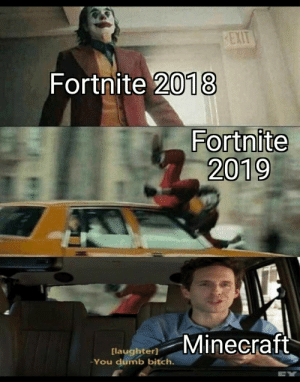 Be Gone: EXIT  Fortnite 2018  Fortnite  2019  Minecraft  [laughter]  You dumb bitch. Be Gone
