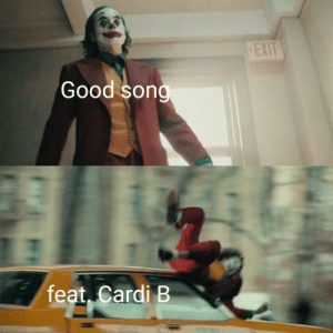It ruins the whole song: EXIT  Good song  feat, Cardi B It ruins the whole song