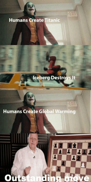 Joker meme anyone ?: EXIT  Humans Create Titanic  Iceberg Destroys It  EXIT  Humans Create Global Warming  Outstanding move Joker meme anyone ?
