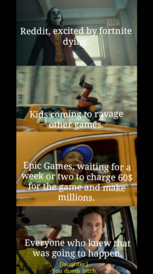 Bitch, Dumb, and Funny: EXIT  Reddit, excited by fortnite  dying  Kids coming to ravage  other games  Epic Games, waiting for a  week or two to charge 60$  for the game and make  millions.  Everyone who knew that  was going to happen  [laughter]  You dumb bitch. No one thought about the kids doing that?