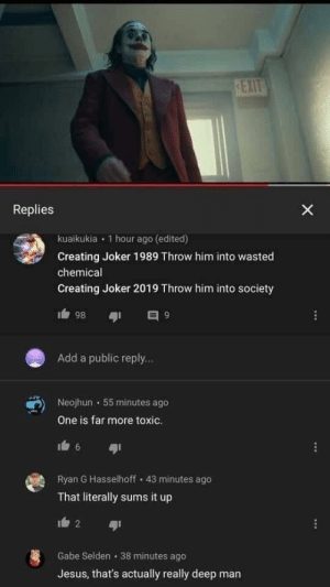 Jesus, Joker, and Tumblr: EXIT  Replies  X  kuaikukia 1 hour ago (edited)  Creating Joker 1989 Throw him into wasted  chemical  Creating Joker 2019 Throw him into society  9  86  Add a public reply...  Neojhun 55 minutes ago  One is far more toxic  Ryan G Hasselhoff 43 minutes ago  That literally sums it up  2  Gabe Selden 38 minutes ago  Jesus, that's actually really deep man theproblematicblogger: theproblematicblogger: I'm gonna die   WE