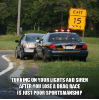 Dank, Race, and 🤖: EXIT  TURNING ON YOUR LIGHTS AND SIREN  AFTER YOU LOSE A DRAG RACE  IS JUST POOR SPORTSMANSHIP Troublemaker Mom