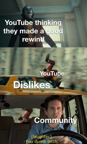 IMO the worst Rewind yet: EXIT  YouTube thinking  they made a good  rewind  YouTube  Dislikes  Community  [laughter]  -You dumb bitch. IMO the worst Rewind yet