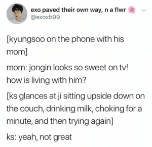 Drinking, Memes, and Phone: exo paved their own way, n a flwr  @exoxb99  [kyungsoo on the phone with his  mom]  mom: jongin looks so sweet on tv!  how is living with him?  [ks glances at ji sitting upside down on  the couch, drinking milk, choking for a  minute, and then trying again]  ks: yeah, not great EXO memes