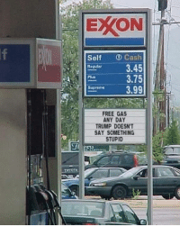 Free, Trump, and Day: EXON  Self D Cash  eguar 3.45  3.75  Suprume3.99  Plus  FREE GAS  ANY DAY  TRUMP DOESN'T  SAY SOMETHING  STUPID Well, there goes free gas.....
