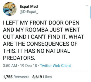 Dank, Memes, and Target: Expat Med  @DrExpat  I LEFT MY FRONT DOOR OPEN  AND MY ROOMBA JUST WENT  OUT AND I CAN'T FIND IT. WHAT  ARE THE CONSEQUENCES OF  THIS. IT HAS NO NATURAL  PREDATORS.  3:50 AM 19 Dec 18 Twitter Web Client  1,755 Retweets 8,619 Likes NOOOOOOO COME BACCCC by 404meemr MORE MEMES