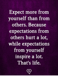 Life, Memes, and 🤖: Expect more from  yourself than from  others. Because  expectations from  others hurt a lot,  while expectations  from yourself  inspire a lot,  That's life.