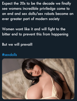 Incel Cringe: Expect the 20s to be the decade we finally  see womens incredible priviledge come to  an end and sex dolls/sex robots become an  ever greater part of modern society  Women wont like it and will fight to the  bitter end to prevent this from happening  But we will prevail!  Incel Cringe