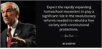 Education System Broken: Let's Try 'Ed-Exit' - my latest column is out: http://bit.ly/2gv7Tyd: Expect the rapidly expanding  homeschool movement to play a  significant role in the revolutionary  reforms needed to rebuild a free  society with constitutional  protections.  Ron Paul  AZ QUOTES Education System Broken: Let's Try 'Ed-Exit' - my latest column is out: http://bit.ly/2gv7Tyd