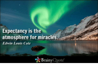 Expectancy is the atmosphere for miracles. - Edwin Louis Cole https://www.brainyquote.com/quotes/authors/e/edwin_louis_cole.html #brainyquote #QOTD #christmas #miracles: Expectancy is the  atmosphere for miracles  Edwin Louis  Cole  Brainy  Quote Expectancy is the atmosphere for miracles. - Edwin Louis Cole https://www.brainyquote.com/quotes/authors/e/edwin_louis_cole.html #brainyquote #QOTD #christmas #miracles