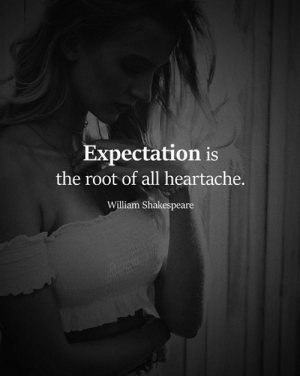 heartache: Expectation is  the root of all heartache.  William Shakespeare