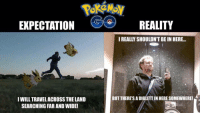 LIKE Pokémon Go Memes: EXPECTATION  REALITY  IREALLY SHOULDN'T BEIN HERE...  BUT THERE SADIGLETTIN HERE SOMEWHERE!  I WILL TRAVELACROSSTHE LAND  SEARCHING FAR AND WIDE! LIKE Pokémon Go Memes