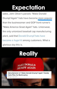 "Kek wills it.: Expectation  sales, John Oliver's parodic ""Make Donald  Drumpf Again"" hats have become more popular  than the businessman and GOP front-runners  ""Make America Great Again"" hats. Unionwear,  the only unionized baseball cap manufacturing  plant, said that Donald Drumpf hats have  become a huge hit among customers. What a  glorious day this is.  Reality  MAKE DONALD  DRUMPF AGAIN  Manufacturer of Make Donald Drumpf Again' Parody  Hats Files for Bankruptcy  blogs wsj.com Kek wills it."