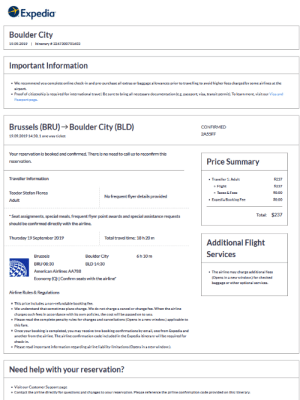 Area 51 here I come!: Expedia  Boulder City  19.09.2019  Itinerary # 3267300701603  Important Information  We recommend you complete online check-in and pre-purchase all extras or bagrage allowances prior to travelling to avoid higher fees charged by some airlines at the  airport  Proof of citizenship is required for international travel. Besure to bring all necessary documentation (eg.passport, visa, transit permit). To learn more, visit our Visa and  Passport page.  Brussels (BRU)- Boulder City (BLD)  CONFIRMED  2A55FF  19.09.2019 14:30, 1 one way ticket  Your reservation is booked and confirmed. There is no need to call us to reconfirm this  Price Summary  reservation  Traveller Information  Traveller 1:Adult  $237  $237  Flight  $0.00  Teodor Stefan Florea  Taxes & Fees  Nofrequent flyer details provided  $0.00  Expedia Booking Fee  Adult  Total: $237  Seat assignments, special meals, frequent flyer point awards and special assistance requests  should be confirmed directly with the airline.  Thursday 19 September 2019  Total travel time: 18 h 20 m  Additional Flight  Services  Boulder City  Brussels  6h 10 m  BRU 08:30  BLD 14:30  American Airlines AA788  The airline may charge additional fees  (Opens in a new window.) for checked  airli  Economy (Q)  onfirm seats with  bacgage or other optional services.  Airline Rules & Regulations  This price includes a non-refundable booking fee.  We understand that sometimes plans change. We do not chargea cancel or change fee. When the airline  charges such fees in accordance with its own policies, the cost will be passed on to you.  Please read the complete penalty rules for changes and cancellations (Opens in a new window.) applicable to  this fare  Once your booking is completed, you may receive two booking confirmations by email, one from Expedia and  another from the airline. The airline confirmation code included in the Expedia itinerary will be required for  check-in  Please read important information regarding airline liability limitations (Opens in a new window.  Need help with your reservation?  Visit our Customer Support page  Contact the airline directly for questions and changes to your reservation. Please reference the airline.confirmation code provided on this itinerary. Area 51 here I come!
