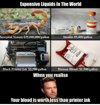 I should go scorpion hunting. https://9gag.com/gag/abzQmz8/sc/wtf?ref=fbsc: Expensive Liquids In The World  vo  Actrapid HM  100  Scorpion Venom $39,000,000/gallon  Insulin $9,400/gallorn  Black Printer Ink $2,700/gallon  Human Blood: $1,500/gallon  When vou realise  Your blood is worth Jess than printer ink I should go scorpion hunting. https://9gag.com/gag/abzQmz8/sc/wtf?ref=fbsc
