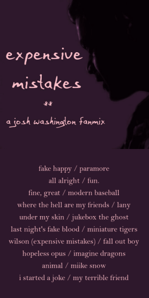 Baseball, Birthday, and Fake: expensive  mistakes  a josh washington fanmix   fake happy paramore  all alright fun.  fine, great / modern baseball  where the hell are my friends / lany  under my skin / jukebox the ghost  last night's fake blood / miniature tigers  wilson (expensive mistakes) / fall out boy  hopeless opus / imagine dragons  animal / miike snow  i started a joke / my terrible friend joshuawashinton:  expensive mistakes || a josh washington fanmixi've been working on this one for a bit, and what better day to finally debut it than the birthday of number one josh fan, @banhmiboy!!! happy birthday minh!!! this playlist is dedicated to u, since i know u also enjoy upbeat music that suits our favorite disaster boy. (and if anyone hasn't yet, check out my other josh mix)LISTEN ON SPOTIFY