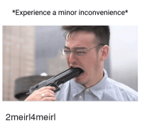 *Experience a minor inconvenience*  2meirl4meirl