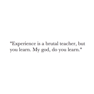"""Brutal: """"Experience is a brutal teacher, but  you learn. My god, do you learn."""""""
