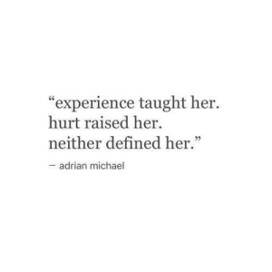 "adrian: ""experience taught her.  hurt raised her  neither defined her.""  -adrian michael"