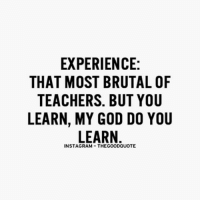TheGoodQuote: EXPERIENCE:  THAT MOST BRUTAL OF  TEACHERS. BUT YOU  LEARN, MY GOD DO YOU  LEARN  INSTAGRAM THEGOODQUOTE TheGoodQuote