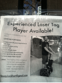 "College, Lean, and School: Experienced Laser Tag  Player Available!  Looking for an experienced Laser Tag  player?  LOOK NO FURTHER!!!  I have over 25 years experience in  the field  I am 34 years young  . I am 5' 10""  . Lean athletic build  e I can perform summersaults  . Can sprint for 38 seconds  e I have never been injured  The majority of the members of  my last team graduated high  school and are heading off to  college. I am looking to play  ASAP For more information  contact me at:  Other:  HeweyLockhart@gmail.com <p>C'mon guys. Give him a chance.</p>"