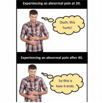 Every time I have any kind of pain I immediately think I'm having an aneurysm and am about to die and I get on WebMd as fast as possible.: Experiencing an abnormal pain at 20.  Ouch, this  hurts!  Experiencing an abnormal pain after 40.  So this is  how it ends. Every time I have any kind of pain I immediately think I'm having an aneurysm and am about to die and I get on WebMd as fast as possible.