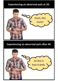 Pain, How, and Que: Experiencing an abnormal pain at 20.  Ouch, this  hurts!   Experiencing an abnormal pain after 40.  So this is  how it ends. <p>Cuando notas un dolor raro y sabes que el fin se acerca</p>