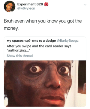"Bruh, Money, and Dodge: Experiment 626  @w6vyleon  Bruh even when you know you got the  money.  му spaceSHIp? THIS Is a dodge @BarkyBoogz  After you swipe and the card reader says  ""authorizing...""  Show this thread Fingers crossed"