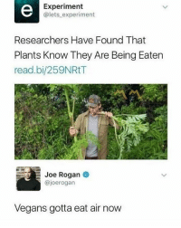 Don't follow @God if you're easily offended!: Experiment  @lets experiment  Researchers Have Found That  Plants Know They Are Being Eaten  read.bi/259NRtT  Joe Rogan  @joerogarn  Vegans gotta eat air now Don't follow @God if you're easily offended!