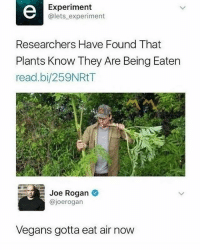 😂Damn: Experiment  @lets experiment  Researchers Have Found That  Plants Know They Are Being Eaten  read.bi/259NRtT  Joe Rogan  @joerogan  Vegans gotta eat air now 😂Damn