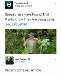 Don't follow @god if you're easily offended: Experiment  @lets experiment  Researchers Have Found That  Plants Know They Are Being Eaten  read.bi/259NRtT  Joe Rogan  @joerogan  Vegans gotta eat air now Don't follow @god if you're easily offended