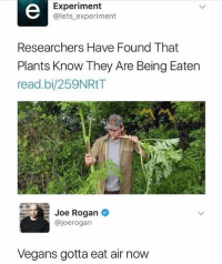 Damn: Experiment  @lets experiment  Researchers Have Found That  Plants Know They Are Being Eaten  read.bi/259NRtT  Joe Rogan  @joerogan  Vegans gotta eat air now Damn