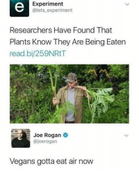 "<p>With respect to the vegan community via /r/memes <a href=""http://ift.tt/2AGqbUq"">http://ift.tt/2AGqbUq</a></p>: Experiment  @lets experiment  Researchers Have Found That  Plants Know They Are Being Eaten  read.bi/259NRtT  Joe Rogan  @joerogan  Vegans gotta eat air now <p>With respect to the vegan community via /r/memes <a href=""http://ift.tt/2AGqbUq"">http://ift.tt/2AGqbUq</a></p>"