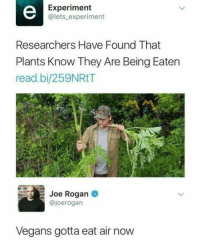 "<p>All Air Diet via /r/memes <a href=""http://ift.tt/2AEV9fK"">http://ift.tt/2AEV9fK</a></p>: Experiment  @lets experiment  Researchers Have Found That  Plants Know They Are Being Eaten  read.bi/259NRtT  Joe Rogan  @joerogan  Vegans gotta eat air now <p>All Air Diet via /r/memes <a href=""http://ift.tt/2AEV9fK"">http://ift.tt/2AEV9fK</a></p>"
