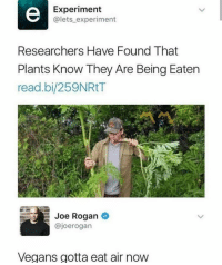 Vegans are left with no choice: Experiment  @lets_ experiment  Researchers Have Found That  Plants Know They Are Being Eaten  read.bi/259NRtT  Joe Rogan  @joerogan  Vegans gotta eat air now Vegans are left with no choice